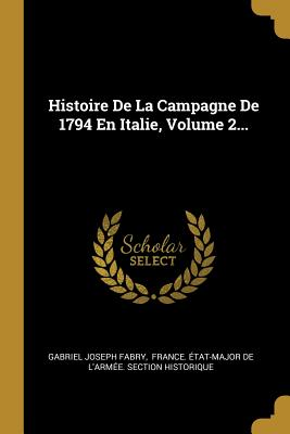 Histoire de La Campagne de 1794 En Italie, Volume 2... - Fabry, Gabriel Joseph, and France Etat-Major de l'Armee Sectio (Creator)