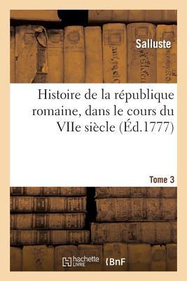 Histoire de La Republique Romaine, Dans Le Cours Du Viie Siecle. Tome 3 - Salluste
