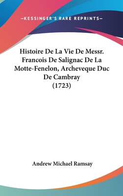 Histoire de La Vie de Messr. Francois de Salignac de La Motte-Fenelon, Archeveque Duc de Cambray (1723) - Ramsay, Andrew Michael