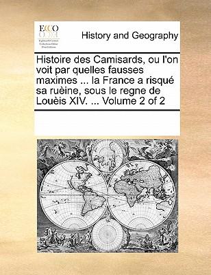 Histoire Des Camisards, Ou L'On Voit Par Quelles Fausses Maximes ... La France a Risque Sa Rueine, Sous Le Regne de Loueis XIV. ... Volume 1 of 2 - Multiple Contributors