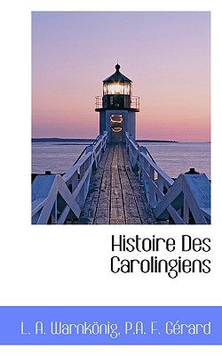 Histoire Des Carolingiens - Warnknig, L A, and Grard, P a F, and Warnkonig, L a