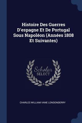 Histoire Des Guerres d'Espagne Et de Portugal Sous Napoléon (Années 1808 Et Suivantes) - Londonderry, Charles William Vane