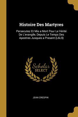 Histoire Des Martyres: Persecutez Et MIS a Mort Pour Le Verite de L'Evangile, Depuis Le Temps Des Apostres Jusques a Present (L6l9) - Crespin, Jean