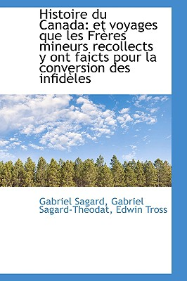 Histoire Du Canada: Et Voyages Que Les Freres Mineurs Recollects y Ont Faicts Pour La Conversion Des - Sagard, Gabriel