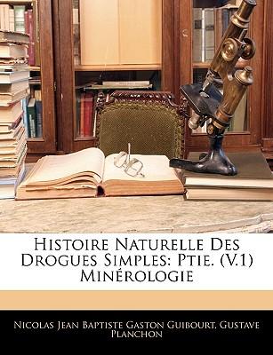 Histoire Naturelle Des Drogues Simples: Ptie. (V.1) Minrologie - Guibourt, Nicolas Jean Baptiste Gaston, and Planchon, Gustave