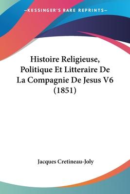 Histoire Religieuse, Politique Et Litteraire de La Compagnie de Jesus V6 (1851) - Cretineau-Joly, Jacques