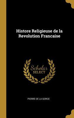 Histore Religieuse de La Revolution Francaise - La Gorce, Pierre De