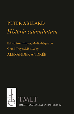 Historia Calamitatum: Consolation to a Friend - Peter Abelard, and Andree, Alexander (Editor)