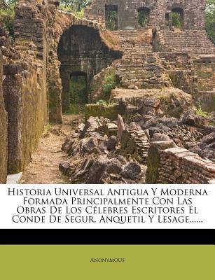 Historia Universal Antigua y Moderna Formada Principalmente Con Las Obras de Los Celebres Escritores El Conde de Segur, Anquetil y Lesage...... - Anonymous