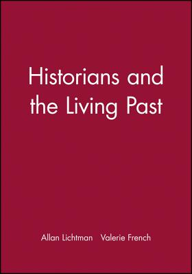 Historians and the Living Past - Lichtman, Allan, and French, Valerie