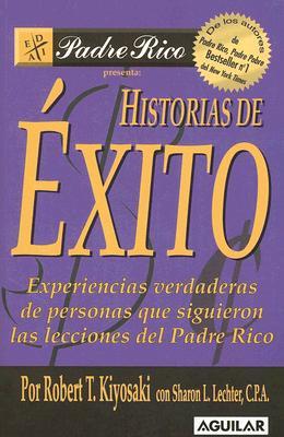 Historias de Exito: Experiencias Verdaderas de Personas Que Siguieron las Lecciones del Padre Rico - Kiyosaki, Robert T, and Lechter, Sharon L, C.P.A.