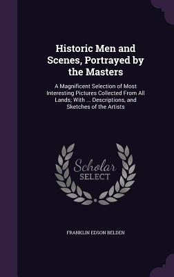Historic Men and Scenes, Portrayed by the Masters: A Magnificent Selection of Most Interesting Pictures Collected from All Lands; With ... Descriptions, and Sketches of the Artists - Belden, Franklin Edson