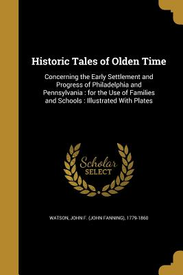 Historic Tales of Olden Time - Watson, John F (John Fanning) 1779-186 (Creator)
