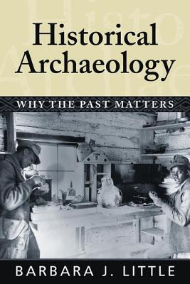 Historical Archaeology: Why the Past Matters - Little, Barbara J