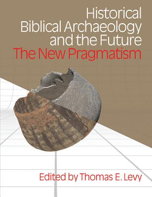 Historical Biblical Archaoelogy and the Future: The New Pragmatism - Levy, Thomas E (Editor)