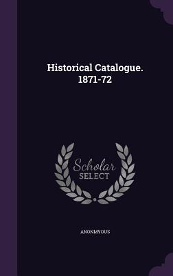 Historical Catalogue. 1871-72 - Anonmyous