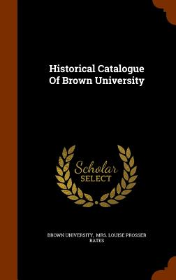 Historical Catalogue of Brown University - University, Brown, and Mrs Louise Prosser Bates (Creator)