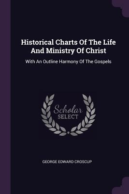 Historical Charts of the Life and Ministry of Christ: With an Outline Harmony of the Gospels - Croscup, George Edward