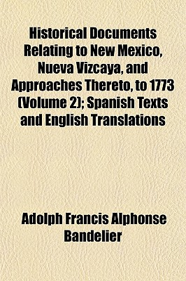 Historical Documents Relating to New Mexico, Nueva Vizcaya, and Approaches Thereto, to 1773 (Volume 2); Spanish Texts and English Translations - Bandelier, Adolph Francis Alphonse