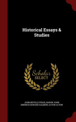 Historical Essays & Studies - Figgis, John Neville, and Baron John Emerich Edward Dalberg Acton (Creator)