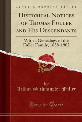 Historical Notices of Thomas Fuller and His Descendants: With a Genealogy of the Fuller Family, 1638-1902 (Classic Reprint) - Fuller, Arthur Buckminster