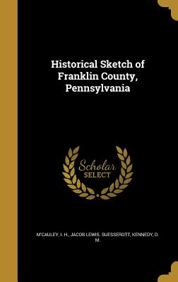 Historical Sketch of Franklin County, Pennsylvania - M'Cauley, I H (Creator), and Suesserott, Jacob Lewis, and Kennedy, D M (Creator)