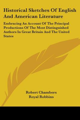 Historical Sketches of English and American Literature: Embracing an Account of the Principal Productions of the Most Distinguished Authors in Great Britain and the United States from the Earliest Period to the Present Time - Chambers, Robert, Professor