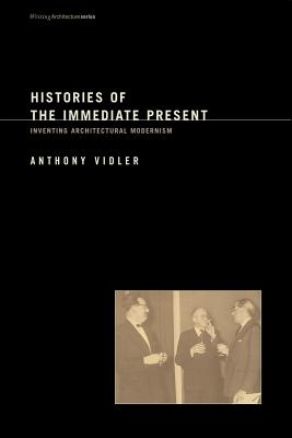 Histories of the Immediate Present: Inventing Architectural Modernism - Vidler, Anthony, and Eisenman, Peter (Foreword by)