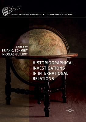 Historiographical Investigations in International Relations - Schmidt, Brian C (Editor), and Guilhot, Nicolas (Editor)