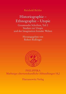 Historiographie-Ethnographie-Utopie Gesammelte Schriften, Teil 2: Studien Zur Utopie Und der Imagination Fremder Welten - Rollinger, Robert (Editor), and Bichler, Reinhold (Editor)