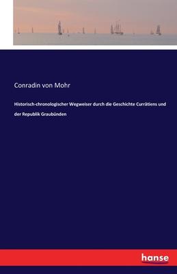 Historisch-Chronologischer Wegweiser Durch Die Geschichte Curratiens Und Der Republik Graubunden - Mohr, Conradin Von