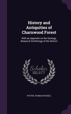 History and Antiquities of Charnwood Forest: With an Appendix on the Geology, Botany & Ornithology of the District - Potter, Thomas Rossell