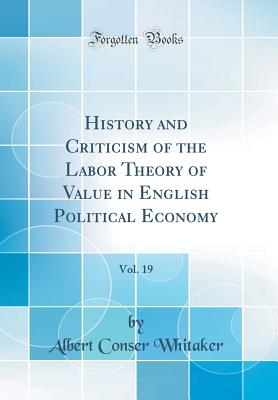 History and Criticism of the Labor Theory of Value in English Political Economy, Vol. 19 (Classic Reprint) - Whitaker, Albert Conser