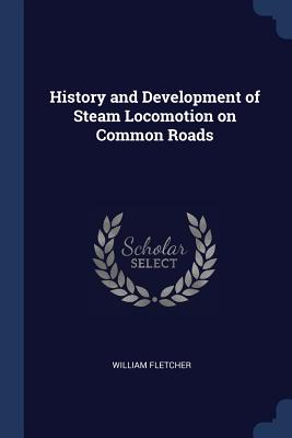 History and Development of Steam Locomotion on Common Roads - Fletcher, William