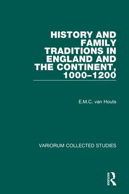 History and Family Traditions in England and the Continent, 1000 1200 - Houts, E M C Van