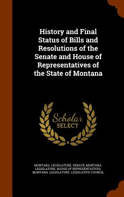 History and Final Status of Bills and Resolutions of the Senate and House of Representatives of the State of Montana - Montana Legislature Senate (Creator)