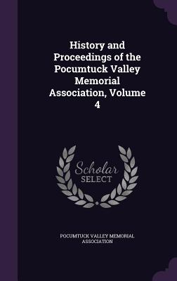 History and Proceedings of the Pocumtuck Valley Memorial Association, Volume 4 - Pocumtuck Valley Memorial Association (Creator)