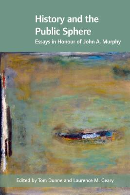 History and the Public Sphere: Essays in Honour of John A. Murphy - Dunne, Tom