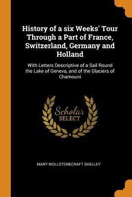 History of a six Weeks' Tour Through a Part of France, Switzerland, Germany and Holland: With Letters Descriptive of a Sail Round the Lake of Geneva, and of the Glaciers of Chamouni - Shelley, Mary Wollstonecraft