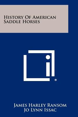 History of American Saddle Horses - Ransom, James Harley, and Issac, Jo Lynn (Editor), and Dolan, Pat (Editor)