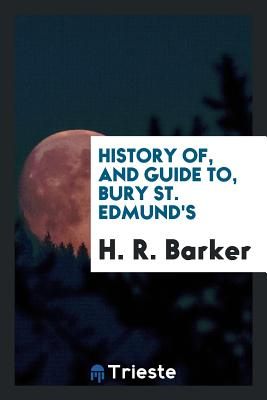 History Of, and Guide To, Bury St. Edmund's - Barker, H R