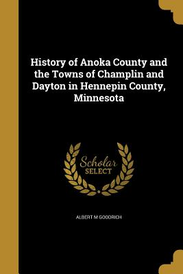History of Anoka County and the Towns of Champlin and Dayton in Hennepin County, Minnesota - Goodrich, Albert M