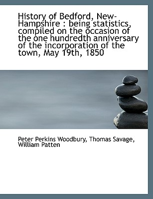History of Bedford, New-Hampshire: Being Statistics, Compiled on the Occasion of the One Hundredth - Woodbury, Peter Perkins, and Savage, Thomas, and Patten, William