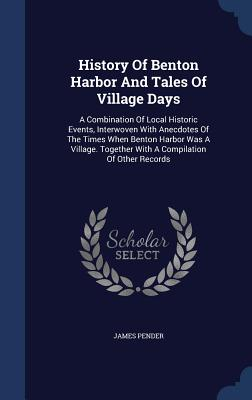 History of Benton Harbor and Tales of Village Days: A Combination of Local Historic Events, Interwoven with Anecdotes of the Times When Benton Harbor Was a Village. Together with a Compilation of Other Records - Pender, James