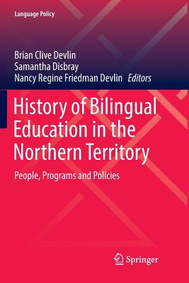 History of Bilingual Education in the Northern Territory: People, Programs and Policies - Devlin, Brian Clive (Editor), and Disbray, Samantha (Editor), and Devlin, Nancy Regine Friedman (Editor)