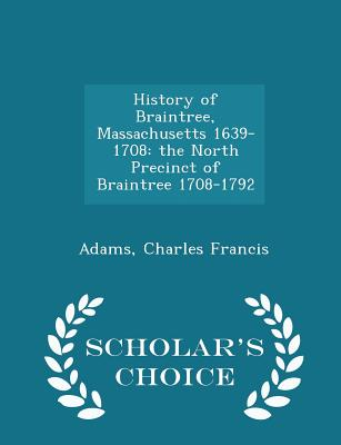 History of Braintree, Massachusetts 1639-1708: The North Precinct of Braintree 1708-1792 - Scholar's Choice Edition - Francis, Adams Charles