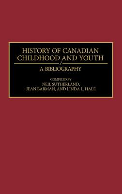 History of Canadian Childhood and Youth: A Bibliography - Sutherland, Neil, and Barman, Jean, and Hale, Linda