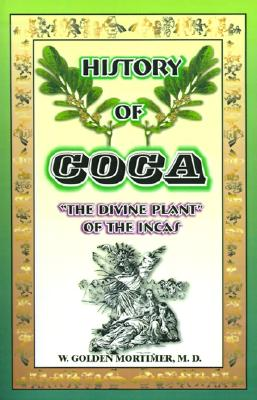 History of Coca: The Divine Plant of the Incas - Mortimer, W Golden, M.D.