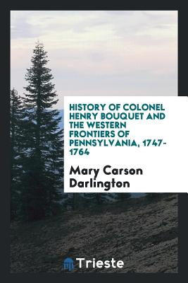 History of Colonel Henry Bouquet and the Western Frontiers of Pennsylvania, 1747-1764 - Darlington, Mary Carson