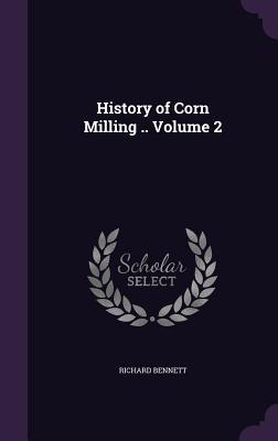 History of Corn Milling .. Volume 2 - Bennett, Richard